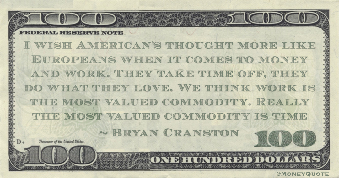 I wish American's thought more like Europeans when it comes to money and work. They take time off, they do what they love. We think work is the most valued commodity. Really the most valued commodity is time Quote