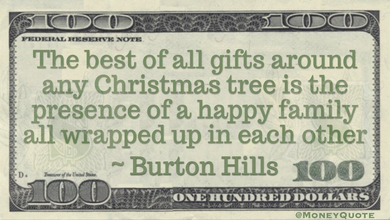 The best of all gifts around any Christmas tree is the presence of a happy family all wrapped up in each other Quote
