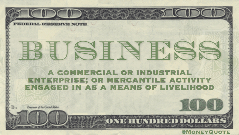 A commercial or industrial enterprise; or mercantile activity engaged in as a means of livelihood
