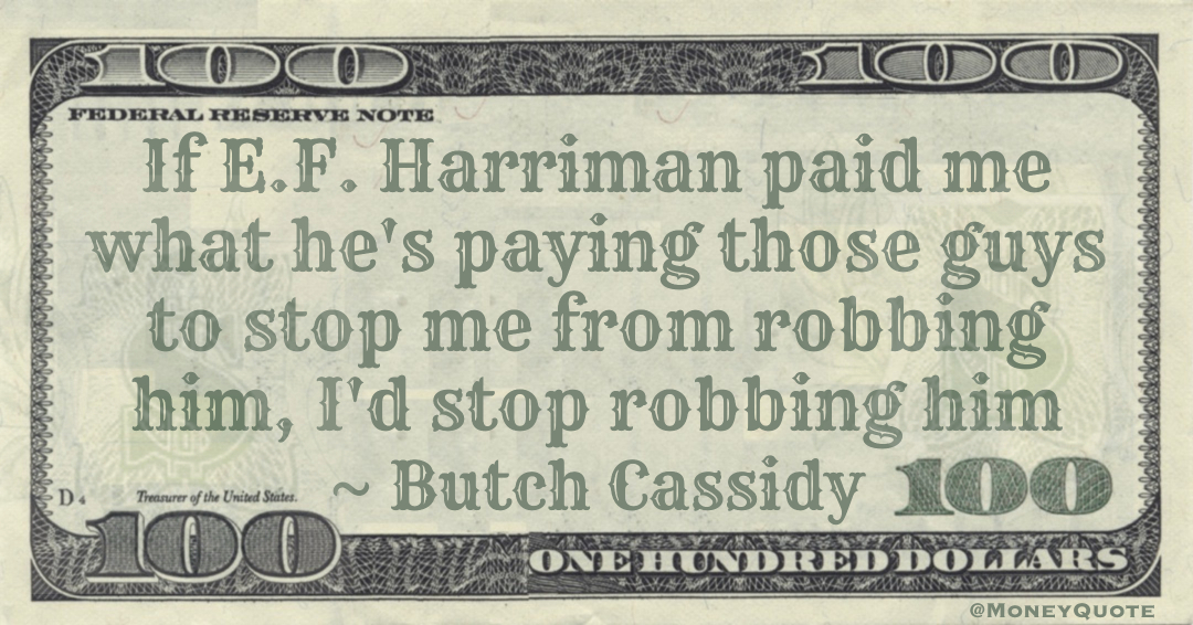 If E.F. Harriman paid me what he's paying those guys to stop me from robbing him, I'd stop robbing him Quote