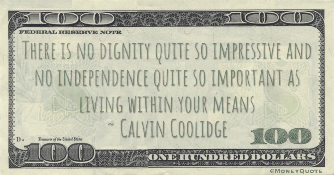 There is no dignity quite so impressive and no independence quite so important as living within your means Quote