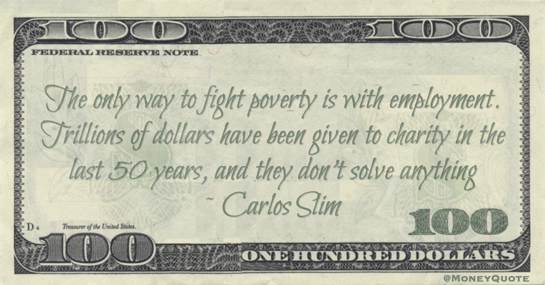 The only way to fight poverty is with employment. Trillions of dollars have been given to charity in the last 50 years, and they don't solve anything Quote