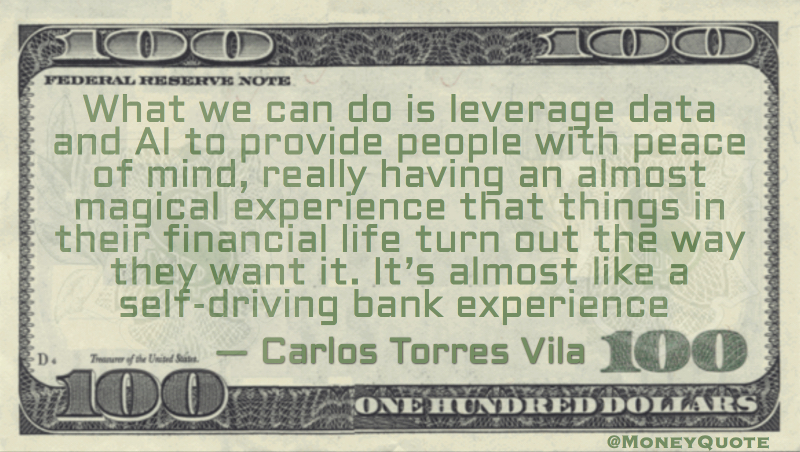 Carlos Torres Vila What we can do is leverage data and AI to provide people with peace of mind, really having an almost magical experience that things in their financial life turn out the way they want it. It's almost like a self-driving bank experience quote