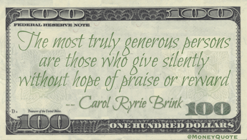 The most truly generous persons are those who give silently without hope of praise or reward Quote
