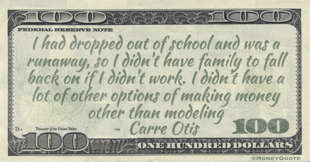 I had dropped out of school and was a runaway, so I didn't have family to fall back on if I didn't work. I didn't have a lot of other options of making money other than modeling Quote