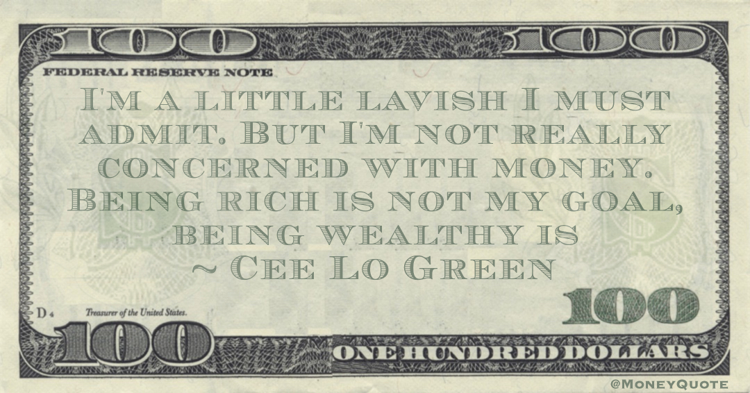 I'm a little lavish I must admit. But I'm not really concerned with money. Being rich is not my goal, being wealthy is Quote