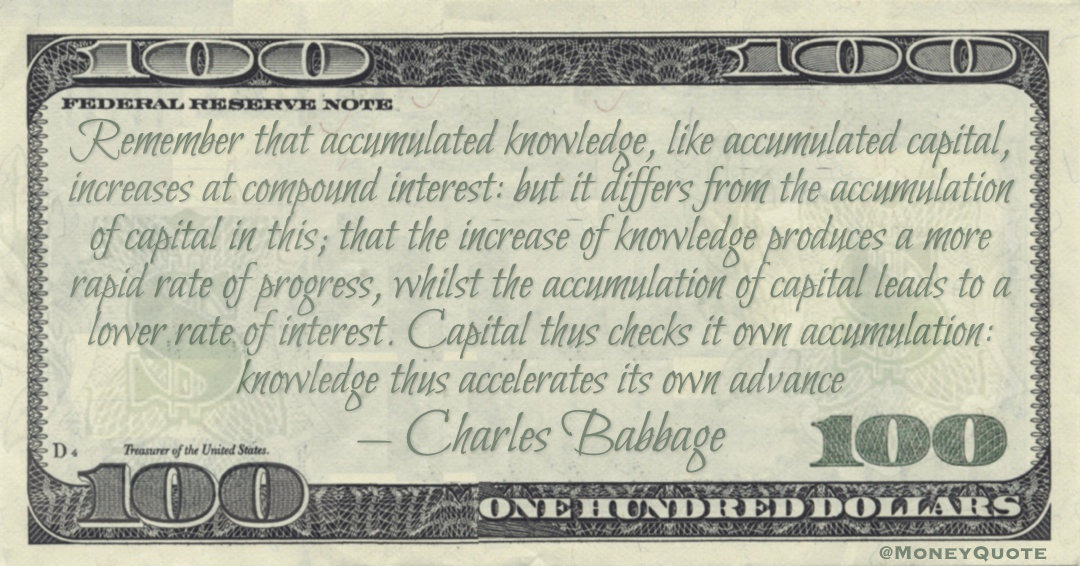 Remember that accumulated knowledge, like accumulated capital, increases at compound interest: but it differs from the accumulation of capital  Quote