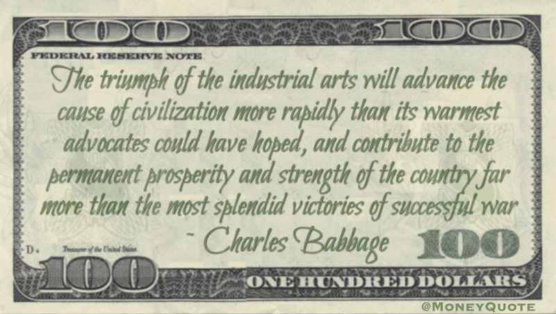 The triumph of the industrial arts will advance the cause of civilization more rapidly and contribute to the permanent prosperity and strength of the country far more than the most splendid victories of successful war Quote