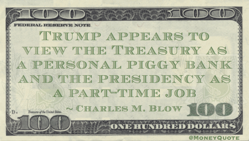 Trump appears to view the Treasury as a personal piggy bank and the presidency as a part-time job Quote