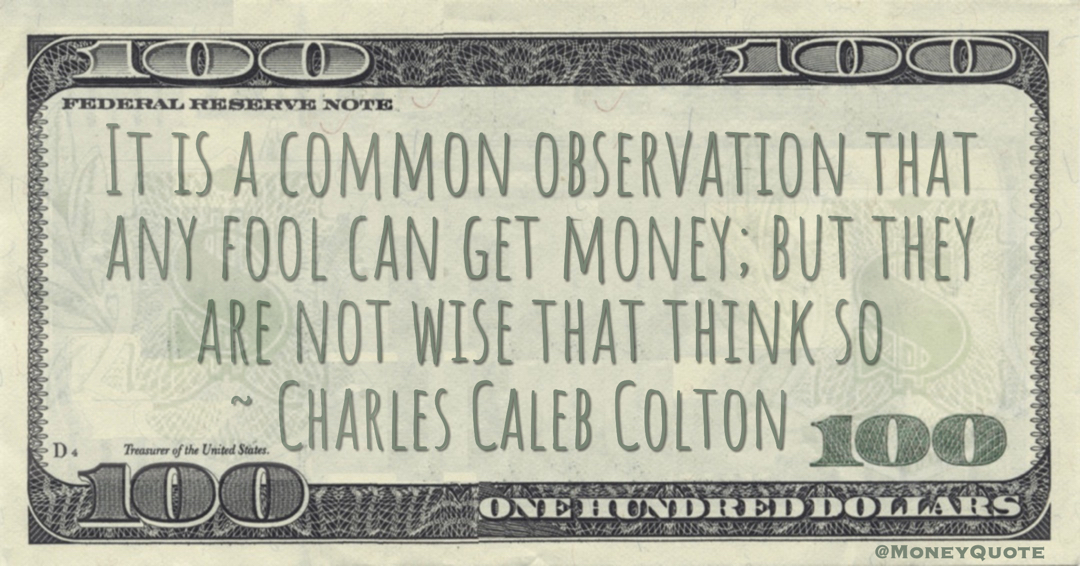 It is a common observation that any fool can get money; but they are not wise that think so Quote