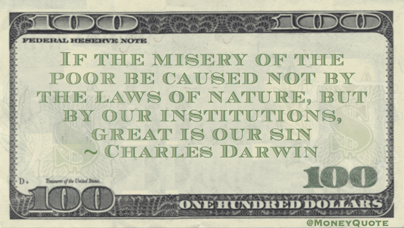 If the misery of the poor be caused not by the laws of nature, but by our institutions, great is our sin Quote