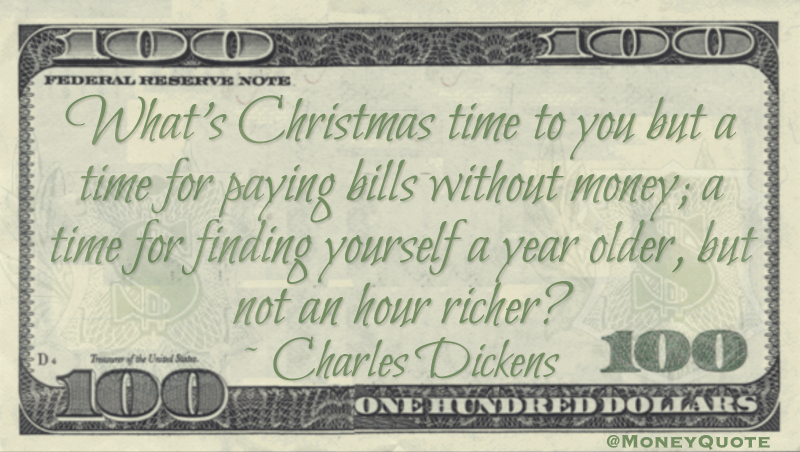 What's Christmas time to you but a time for paying bills without money; a time for finding yourself a year older, but not an hour richer? Quote