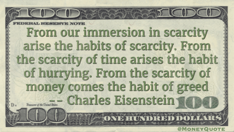 From the scarcity of money comes the habit of greed Quote