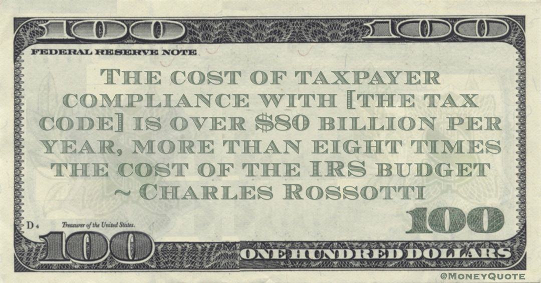 The cost of taxpayer compliance with [the tax code] is over $80 billion per year, more than eight times the cost of the IRS budget Quote