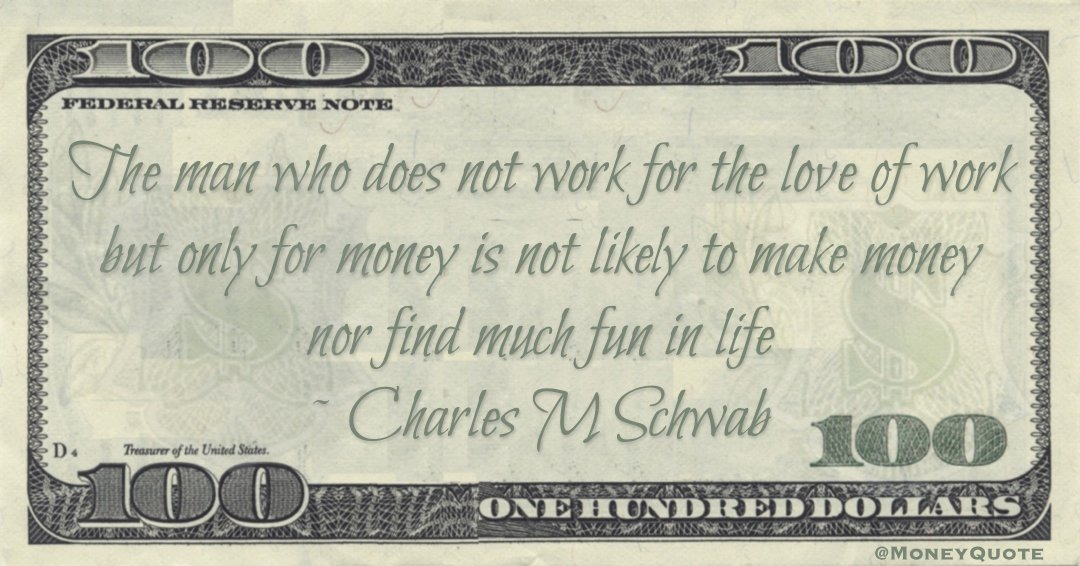 Charles M Schwab The man who does not work for the love of work but only for money is not likely to make money nor find much fun in life quote