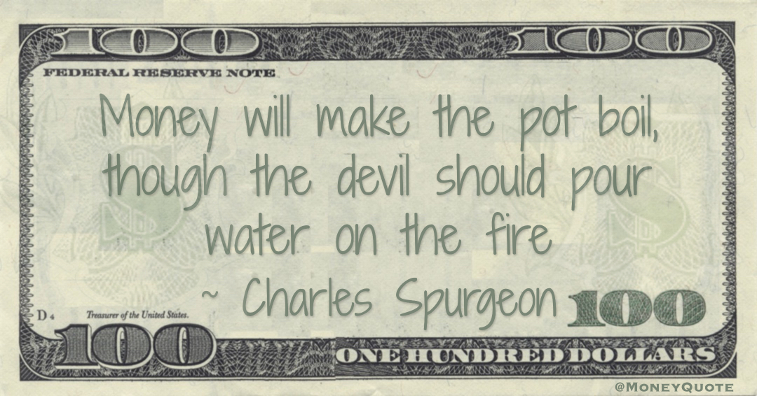 Money will make the pot boil, though the devil should pour water on the fire Quote