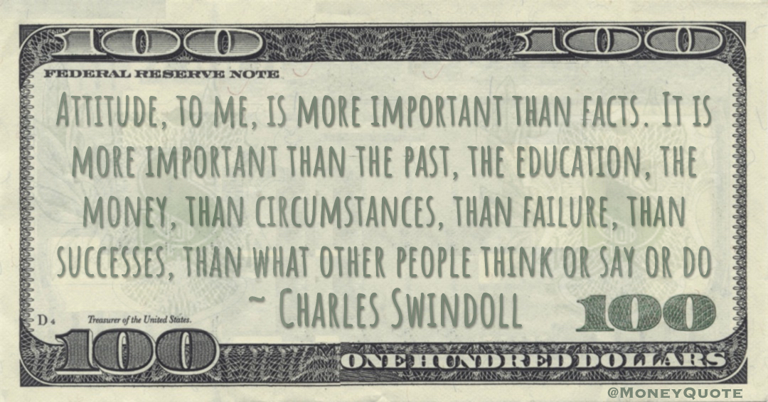 Attitude, to me, is more important than facts. It is more important than the past, the education, the money, than circumstances, than failure, than successes, than what other people think or say or do Quote