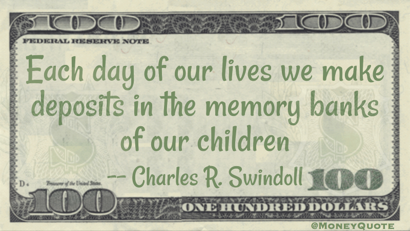 Each day we make deposits in the memory banks of our children Quote