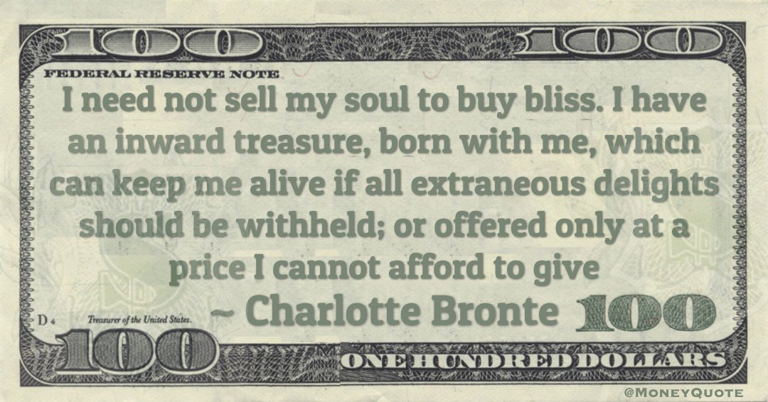 I need not sell my soul to buy bliss. I have an inward treasure, born with me or offered only at a price I cannot afford to give Quote
