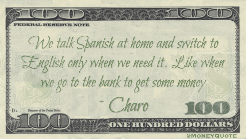 We talk Spanish at home and switch to English only when we need it. Like when we go to the bank to get some money Quote