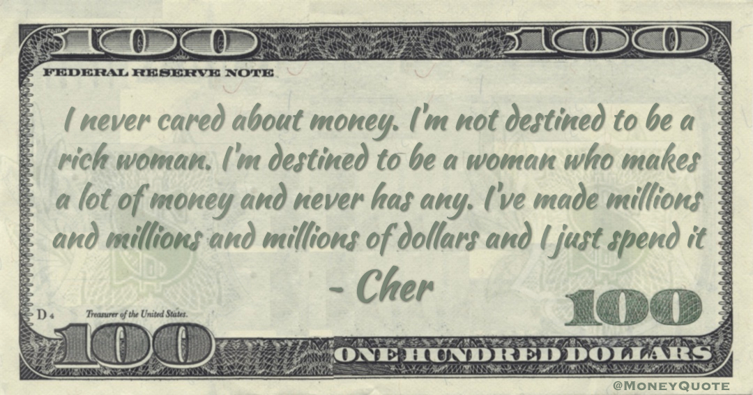 I never cared about money. I'm not destined to be a rich woman. I've made millions and millions and millions of dollars and I just spend it Quote