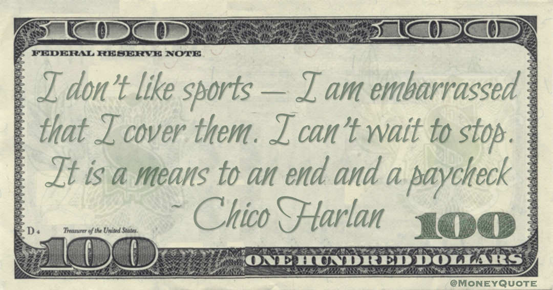 I don't like sports — I am embarrassed that I cover them. I can't wait to stop. It is a means to an end and a paycheck Quote