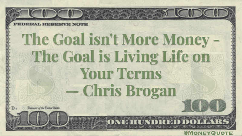 The goal isn't more money. The goal is living life on your terms Quote