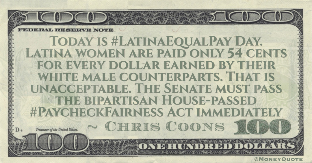 Today is Latina Equal Pay Day. Latina women are paid only 54 cents for every dollar earned by their white male counterparts. That is unacceptable. The Senate must pass the bipartisan House-passed Paycheck Fairness Act immediately Quote