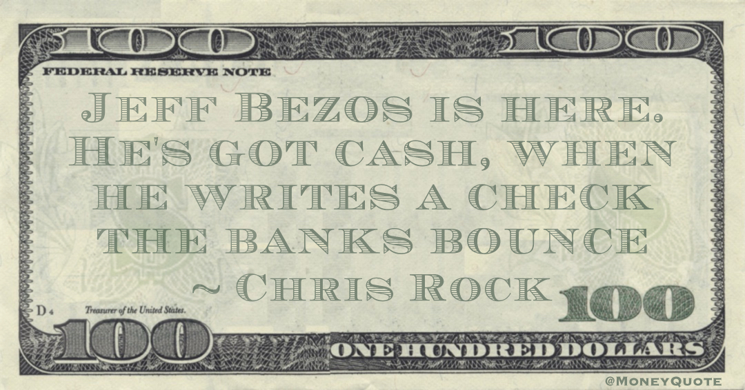 Jeff Bezos is here. He's got cash, when he writes a check the banks bounce Quote