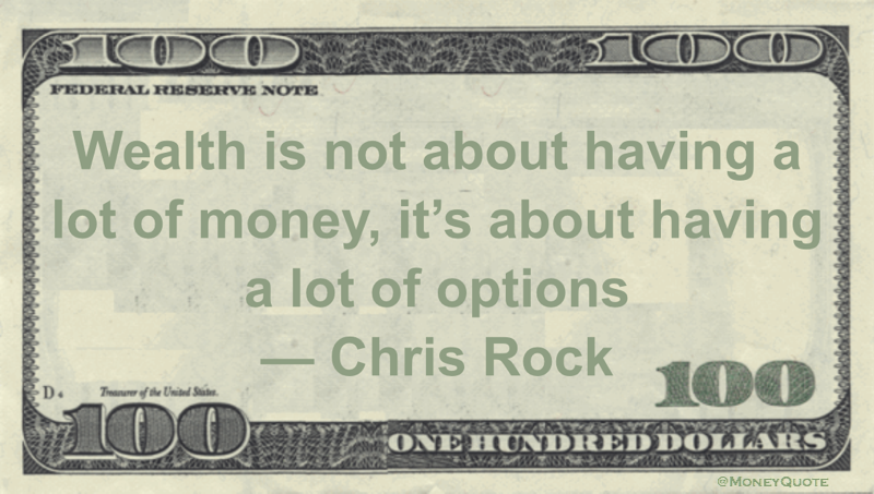 Wealth is not about having a lot of money, it's about having a lot of options Quote