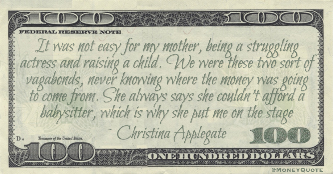 It was not easy for my mother, being a struggling actress and raising a child. We were these two sort of vagabonds, never knowing where the money was going to come from. She always says she couldn't afford a babysitter, which is why she put me on the stage Quote