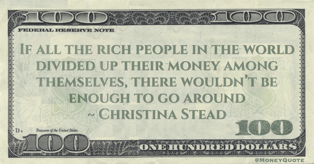 If all the rich people in the world divided up their money among themselves, there wouldn't be enough to go around Quote