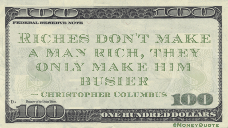 Riches don't make a man rich, they only make him busier Quote