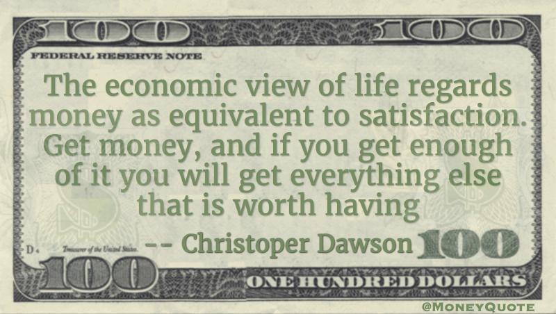 Economic view of life regards money as equivalent to satisfaction Quote