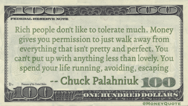 Rich people don't like to tolerate much. Money permission to walk away from everything that isn't pretty and perfect Quote