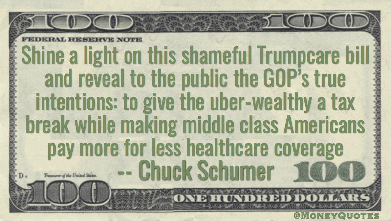 Shine a light on this shameful Trumpcare bill and reveal to the public the GOP's true intentions: to give the uber-wealthy a tax break while making middle class Americans pay more for less healthcare coverage Quote