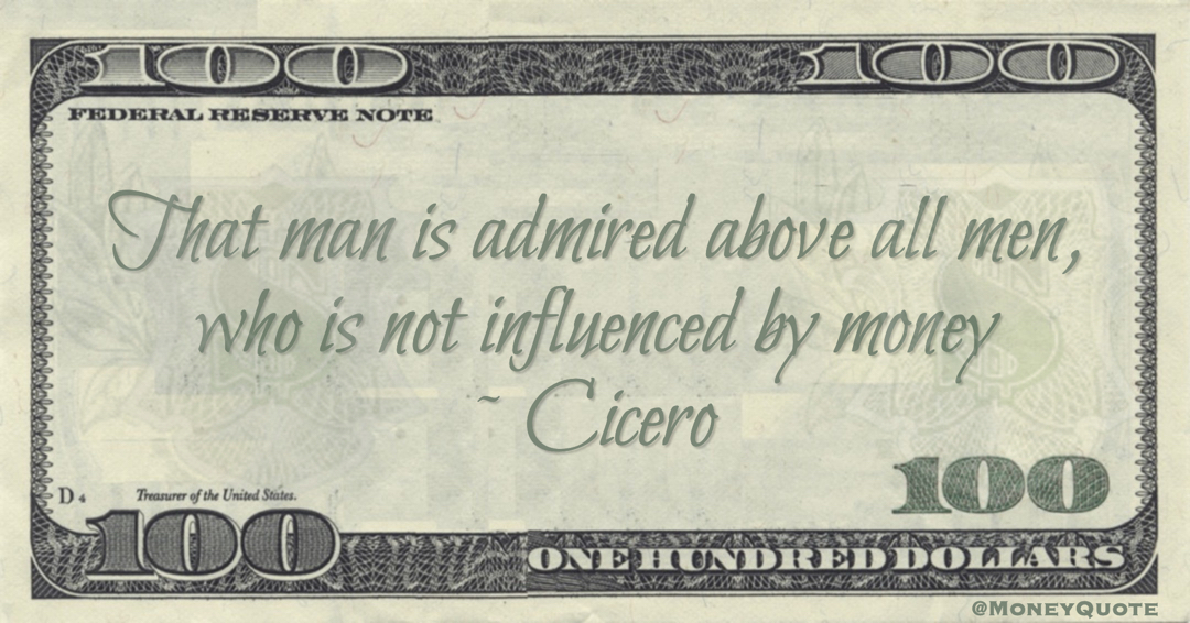Cicero That man is admired above all men, who is not influenced by money quote
