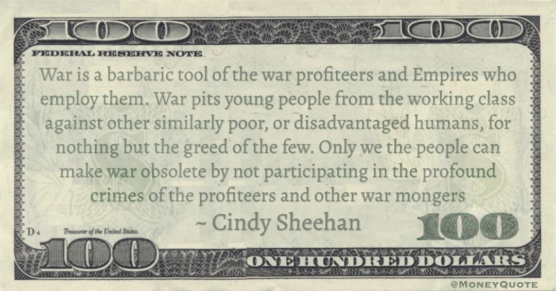 War is a barbaric tool of the war profiteers and Empires who employ them. War pits young people from the working class against other similarly poor, or disadvantaged humans, for nothing but the greed of the few Quote