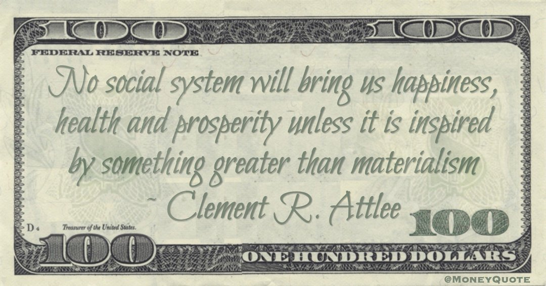 No social system will bring us happiness, health and prosperity unless it is inspired by something greater than materialism Quote