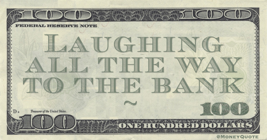 Laughing All the Way the to the Bank