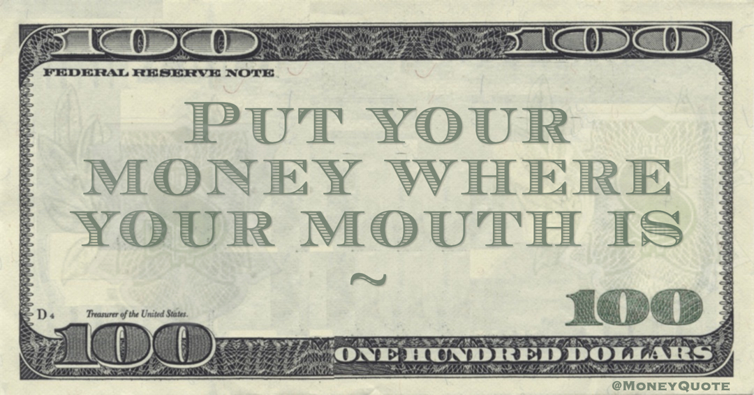 Put your Money where your mouth is cliche