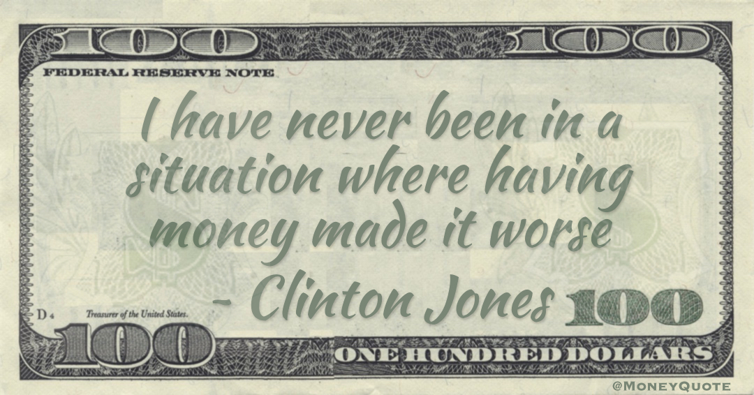 I have never been in a situation where having money made it worse Quote
