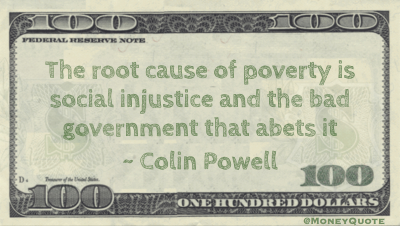 The root cause of poverty is social injustice and the bad government that abets it Quote