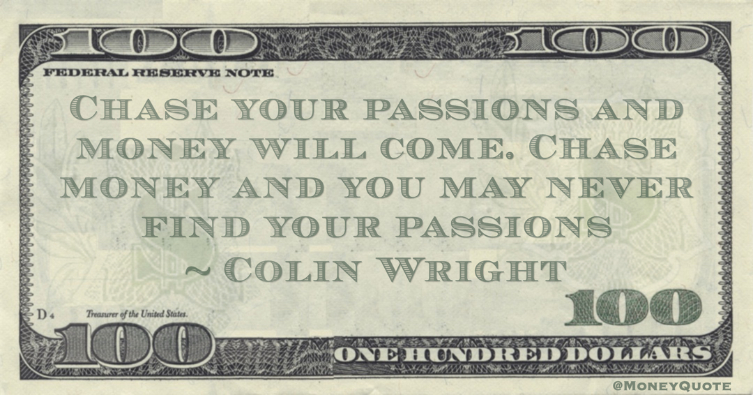 Chase your passions and money will come. Chase money and you may never find your passions Quote