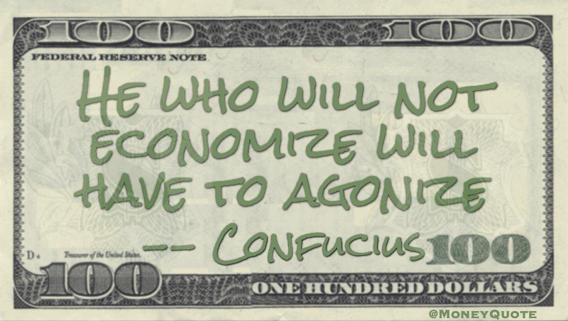 "He who will not <a href=https://itsamoneything.com/money/confucius-economize-or-agonize/></noscript>economize will have to agonize Quote"" width=""630″ height=""352″ /><br />Confucius Frugality Quote</a></textarea><br>  <br> There is no dignity quite so impressive and no independence quite <a href=https://itsamoneything.com/money/calvin-coolidge-quote-dignity-independence-means/>so important as living within your means</a> — <strong>Calvin Coolidge</strong></p><p>A Rich Person Is <a href=https://itsamoneything.com/money/akhil-khanna-rich-means-not-wanting/>One Who Does Not Want Any More Money</a> — <strong>Akhil Khanna</strong></p><p>If you buy things you do not need, soon you will have to <a href=https://itsamoneything.com/money/warren-buffett-buy-things-not-needed/>sell things you need</a> — <strong>Warren Buffett</strong></p><p>You understand a whole lot about money when there isn't any. What you learn is that <a href=https://itsamoneything.com/money/jack-bogle-money-hard-come/>money is hard to come by, and it is important not to waste it</a> — <strong>Jack Bogle</strong></p><p>Every time we seek something that <a href=https://itsamoneything.com/money/jean-jacques-rousseau-cant-afford-poor/>we can't afford, we can be counted as poor</a>, how much money we may actually have — <strong>Jean-Jacques Rousseau</strong></p><p> <br> <img src=http://itsamoneything.com/money/wp-content/uploads/Phyllis-McGinley-Meaness-Economy-Thrift.jpg alt="