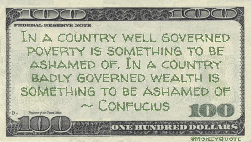 In a country well governed poverty is something to be ashamed of. In a country badly governed wealth is something to be ashamed of. Quote