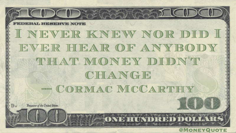 I never knew, nor did I ever hear of anybody that money didn't change Quote