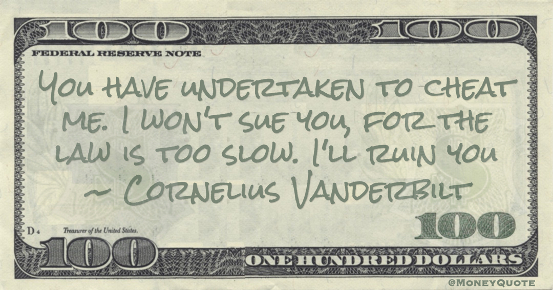 Cornelius Vanderbilt You have undertaken to cheat me. I won't sue you, for the law is too slow. I'll ruin you quote
