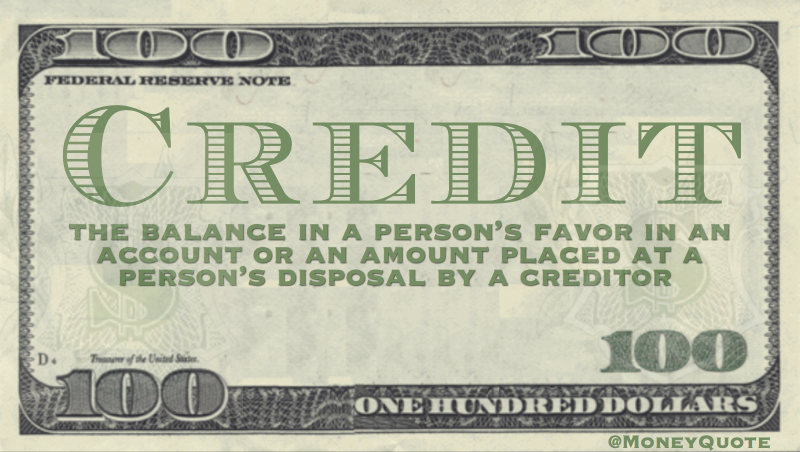 Credit - the balance in a person's favor in an account or an amount placed at a person's disposal by a creditor