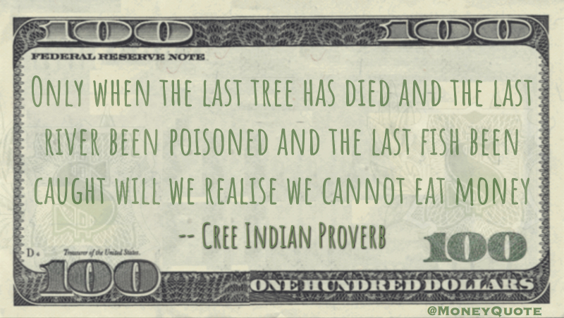 When last tree has died, last river poisoned, last fish caught, realize we can't eat money Quote
